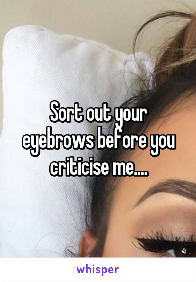 Sort out your eyebrows before you criticise me....