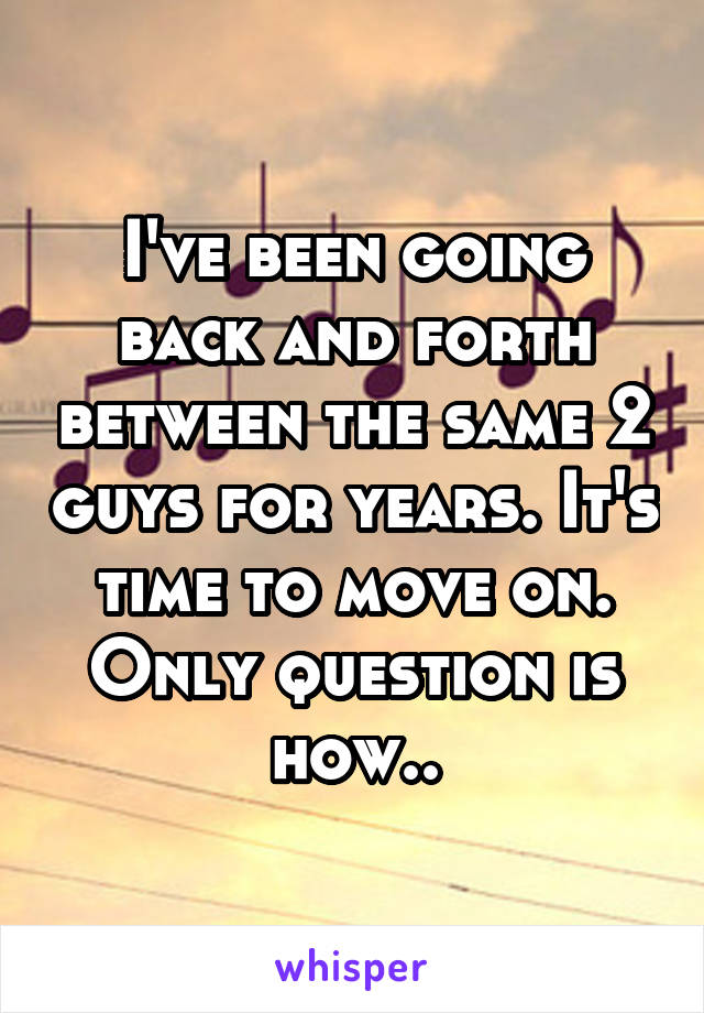 I've been going back and forth between the same 2 guys for years. It's time to move on. Only question is how..