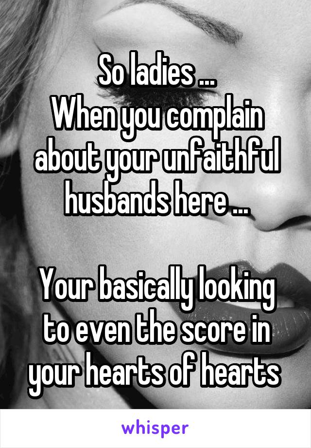 So ladies ... When you complain about your unfaithful husbands here ...  Your basically looking to even the score in your hearts of hearts