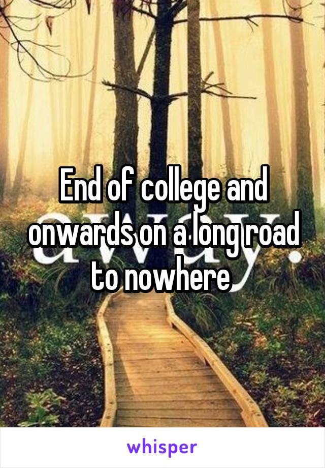End of college and onwards on a long road to nowhere