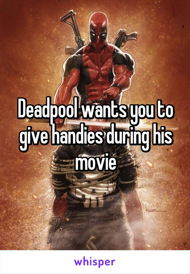 Deadpool wants you to give handies during his movie
