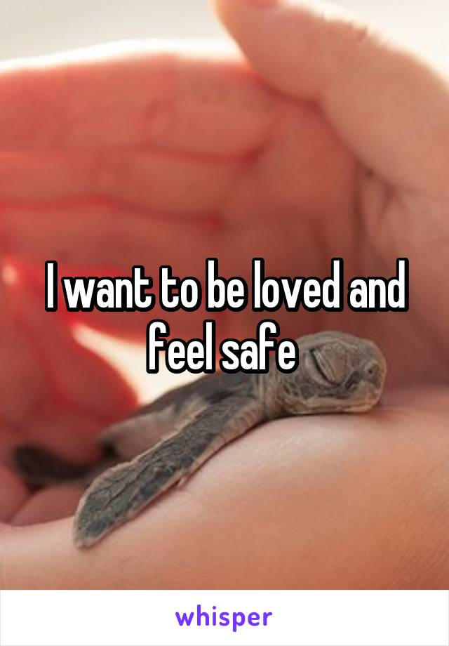 I want to be loved and feel safe