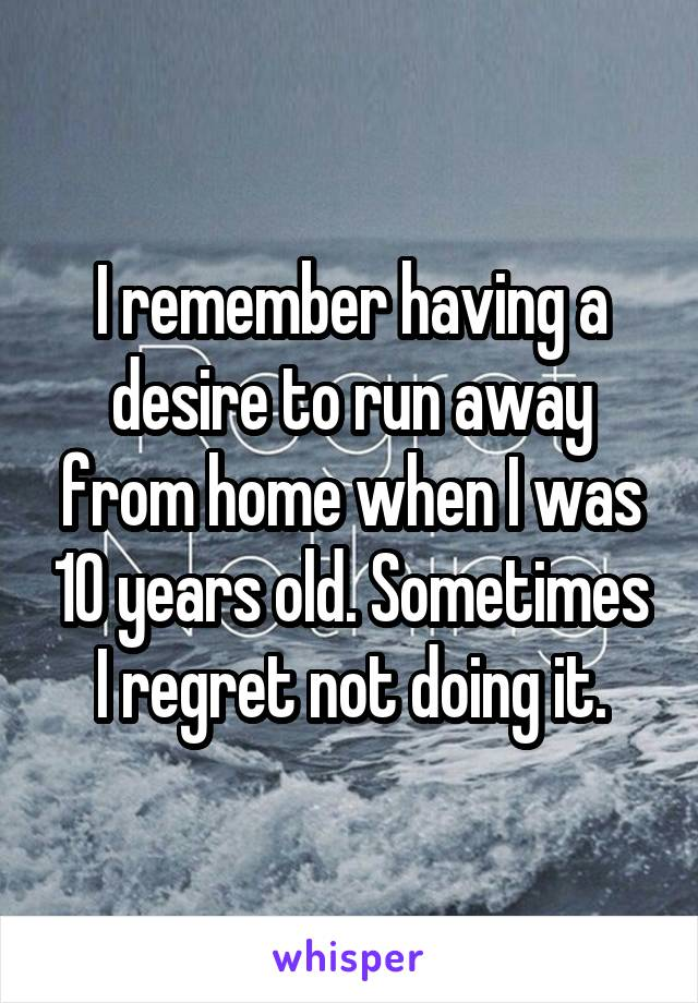 I remember having a desire to run away from home when I was 10 years old. Sometimes I regret not doing it.