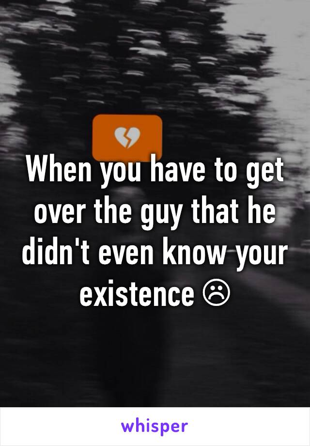 When you have to get over the guy that he didn't even know your existence ☹