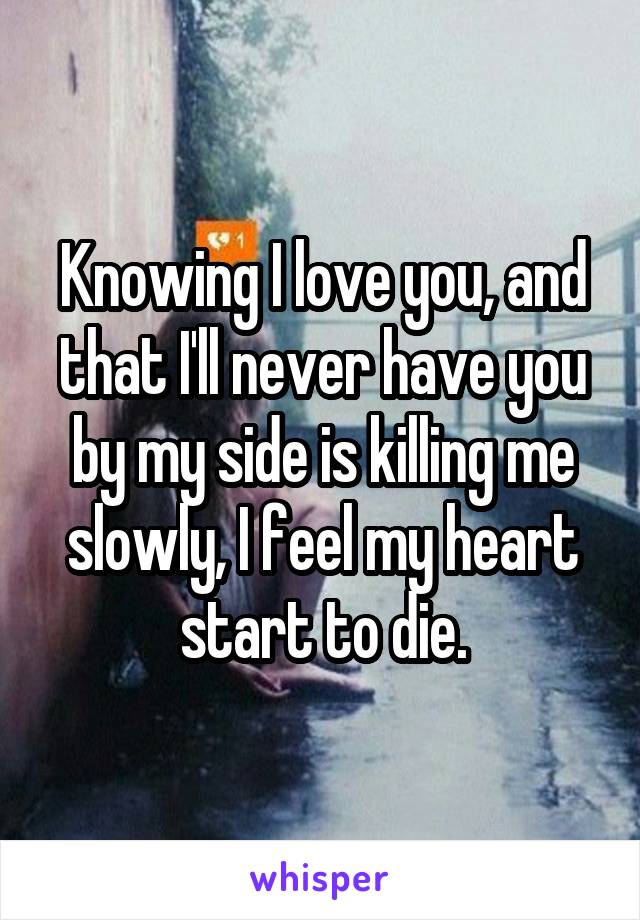 Knowing I love you, and that I'll never have you by my side is killing me slowly, I feel my heart start to die.