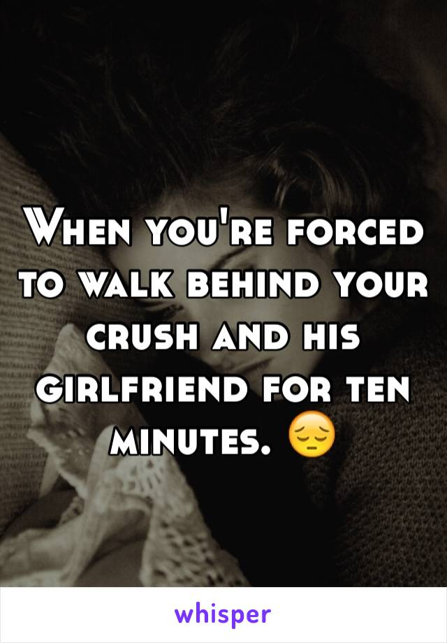 When you're forced to walk behind your crush and his girlfriend for ten minutes. 😔