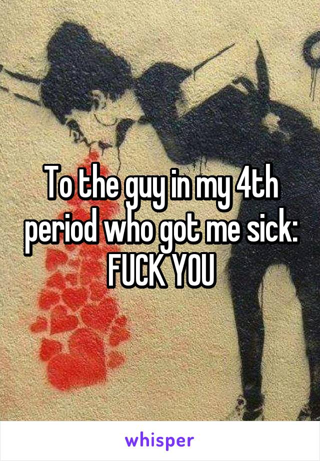 To the guy in my 4th period who got me sick: FUCK YOU