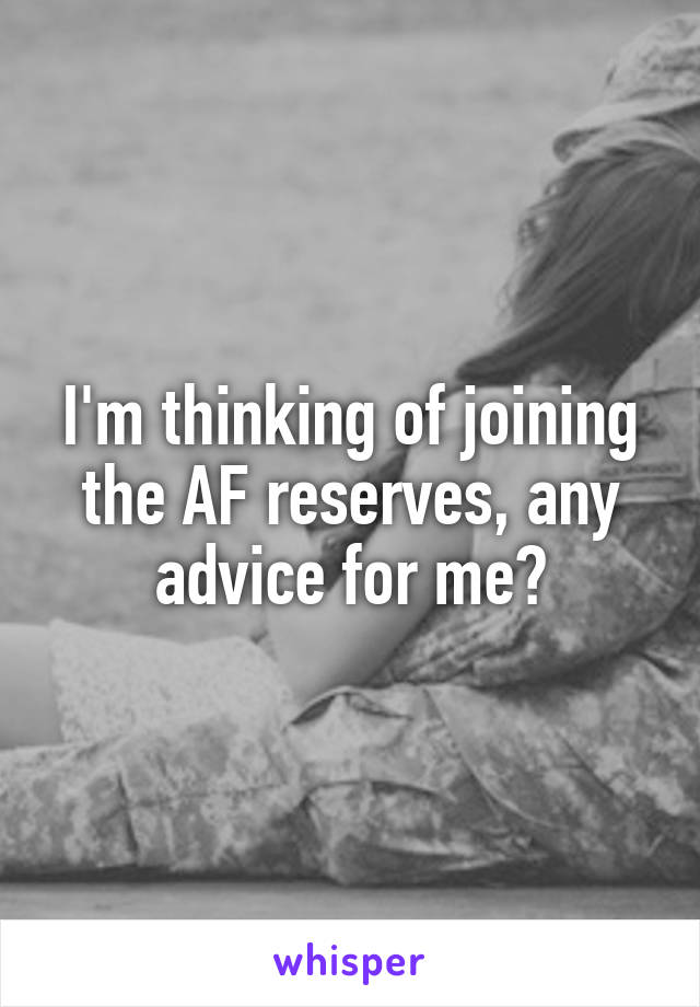 I'm thinking of joining the AF reserves, any advice for me?