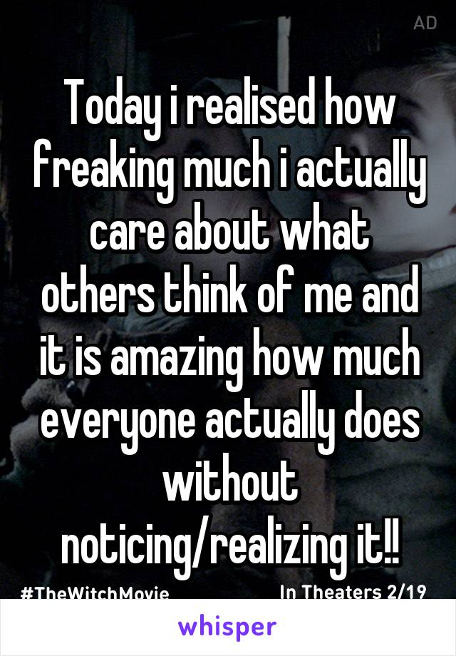 Today i realised how freaking much i actually care about what others think of me and it is amazing how much everyone actually does without noticing/realizing it!!