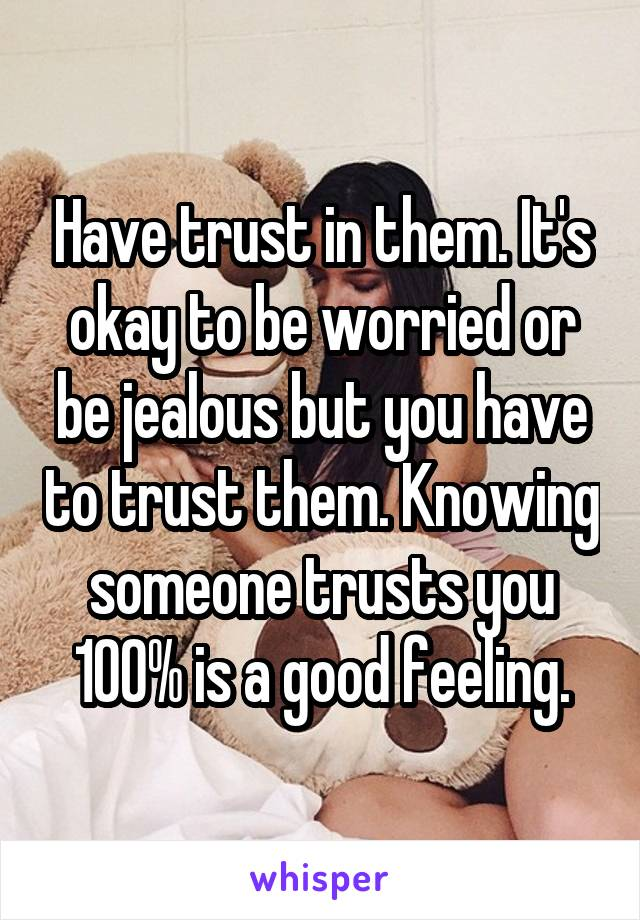 Have trust in them. It's okay to be worried or be jealous but you have to trust them. Knowing someone trusts you 100% is a good feeling.