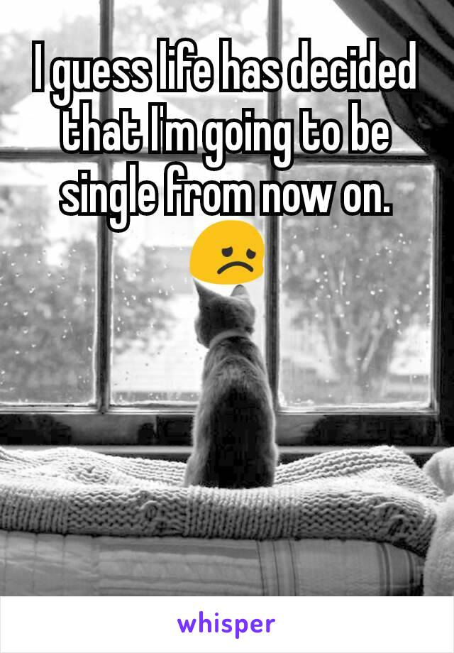 I guess life has decided that I'm going to be single from now on. 😞