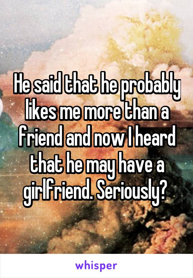 He said that he probably likes me more than a friend and now I heard that he may have a girlfriend. Seriously?
