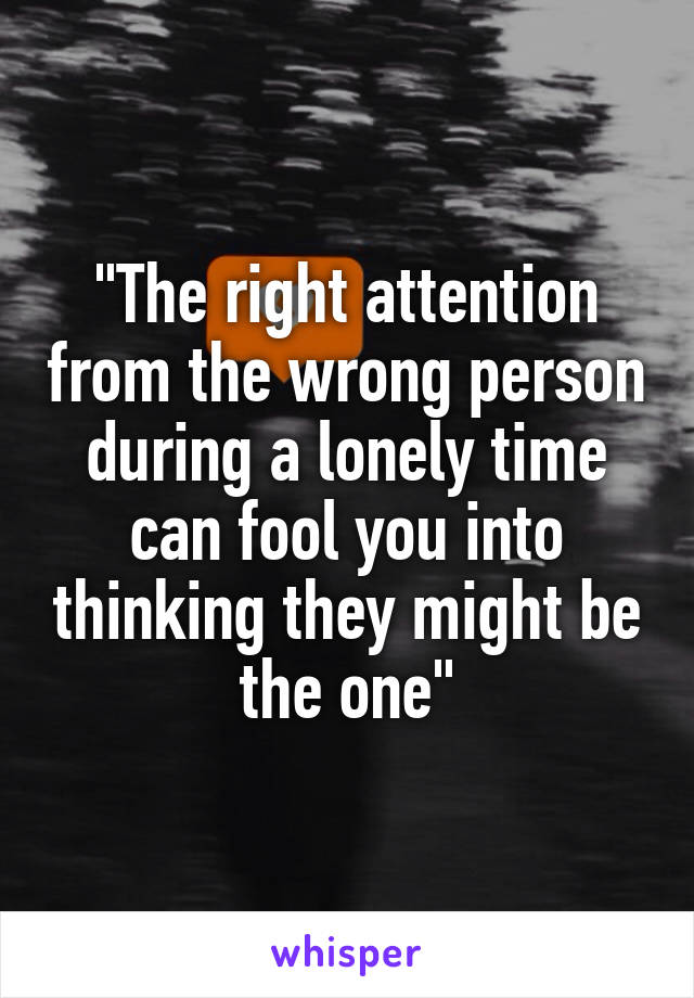 """The right attention from the wrong person during a lonely time can fool you into thinking they might be the one"""