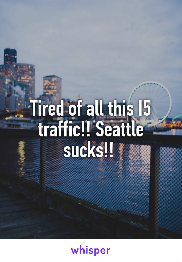 Tired of all this I5 traffic!! Seattle sucks!!