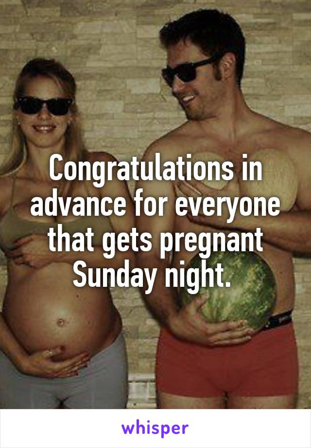 Congratulations in advance for everyone that gets pregnant Sunday night.