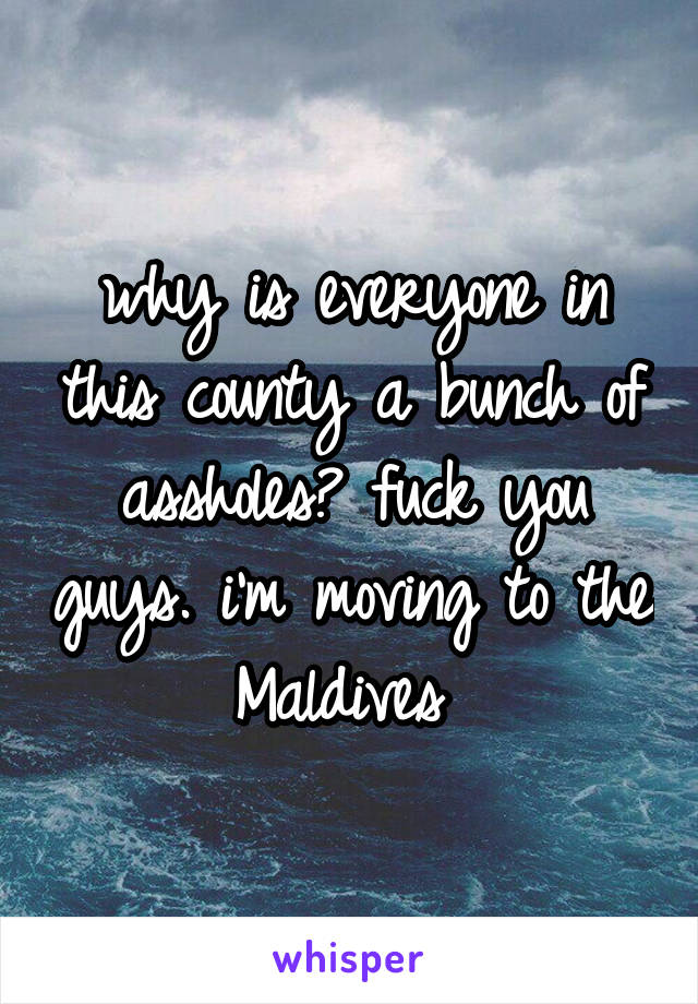 why is everyone in this county a bunch of assholes? fuck you guys. i'm moving to the Maldives