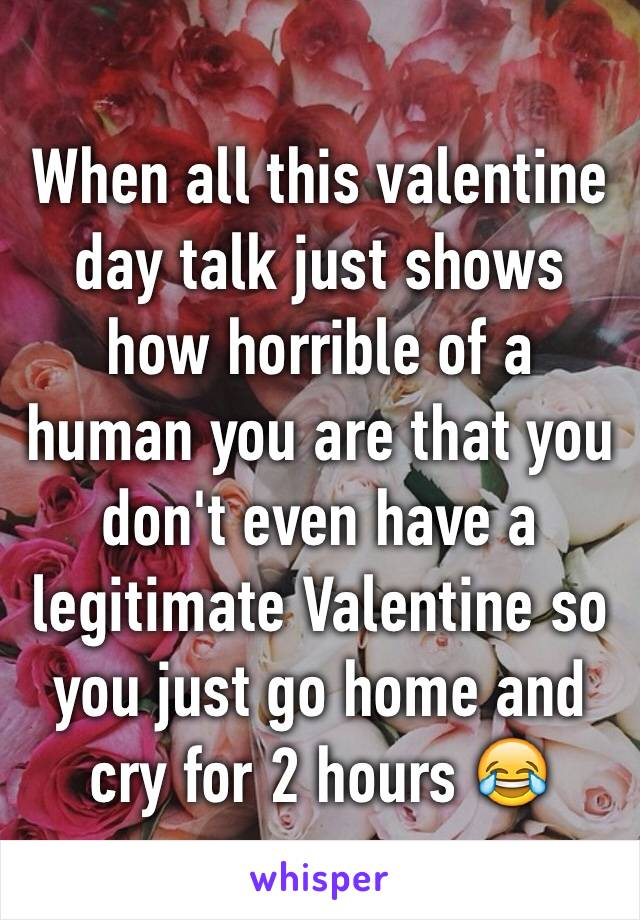 When all this valentine day talk just shows how horrible of a human you are that you don't even have a legitimate Valentine so you just go home and cry for 2 hours 😂