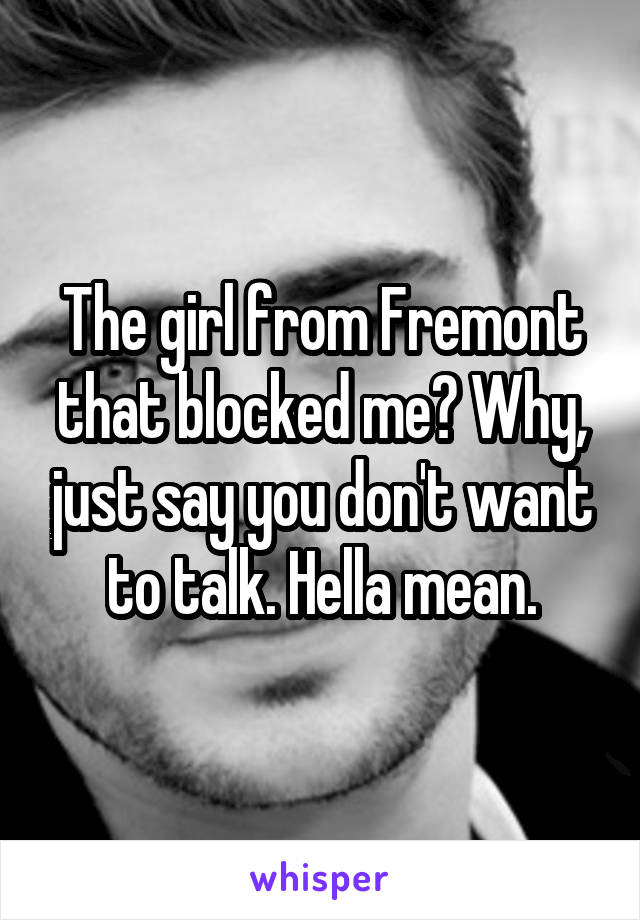 The girl from Fremont that blocked me? Why, just say you don't want to talk. Hella mean.