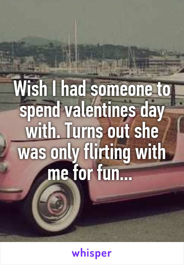 Wish I had someone to spend valentines day with. Turns out she was only flirting with me for fun...