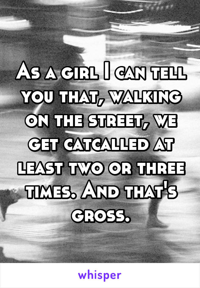 As a girl I can tell you that, walking on the street, we get catcalled at least two or three times. And that's gross.
