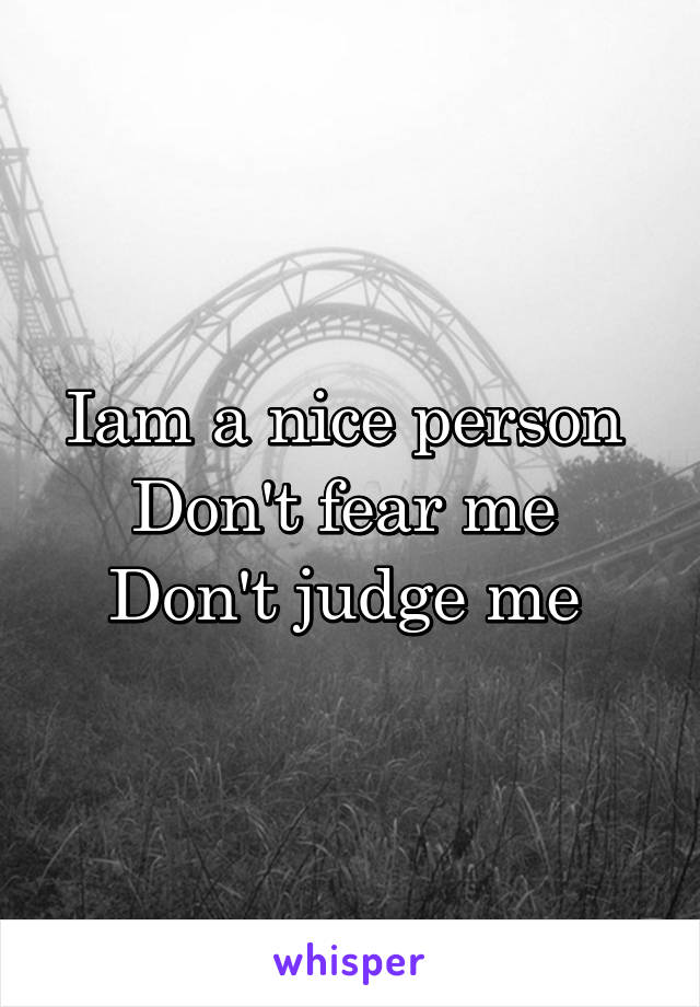 Iam a nice person  Don't fear me  Don't judge me