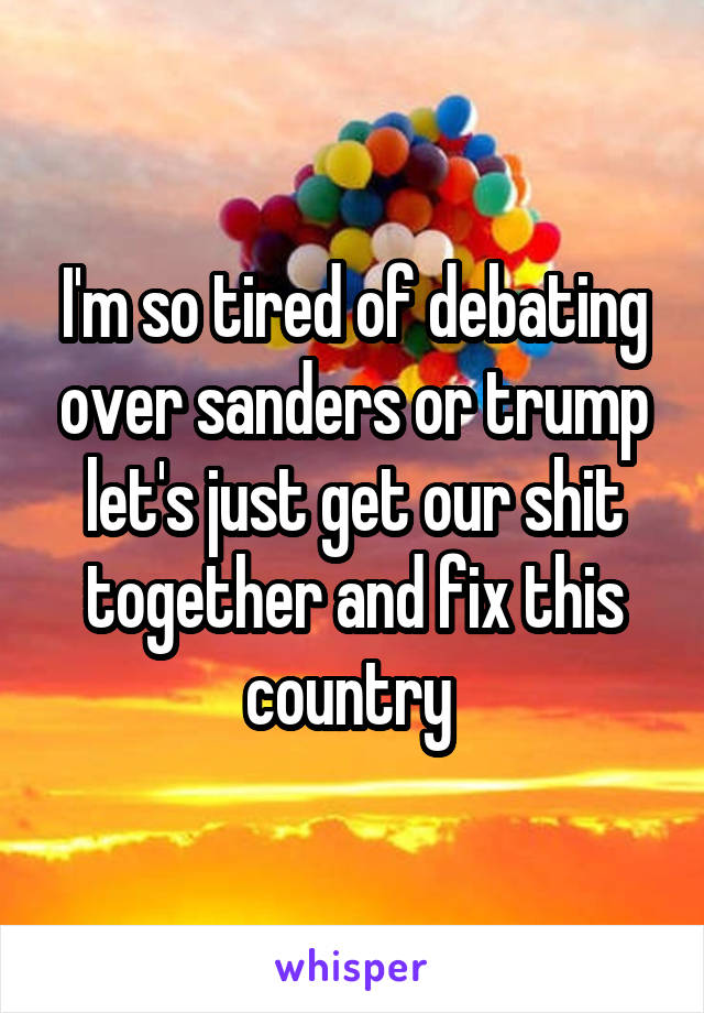 I'm so tired of debating over sanders or trump let's just get our shit together and fix this country