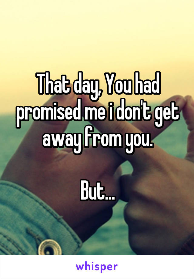 That day, You had promised me i don't get away from you.  But...