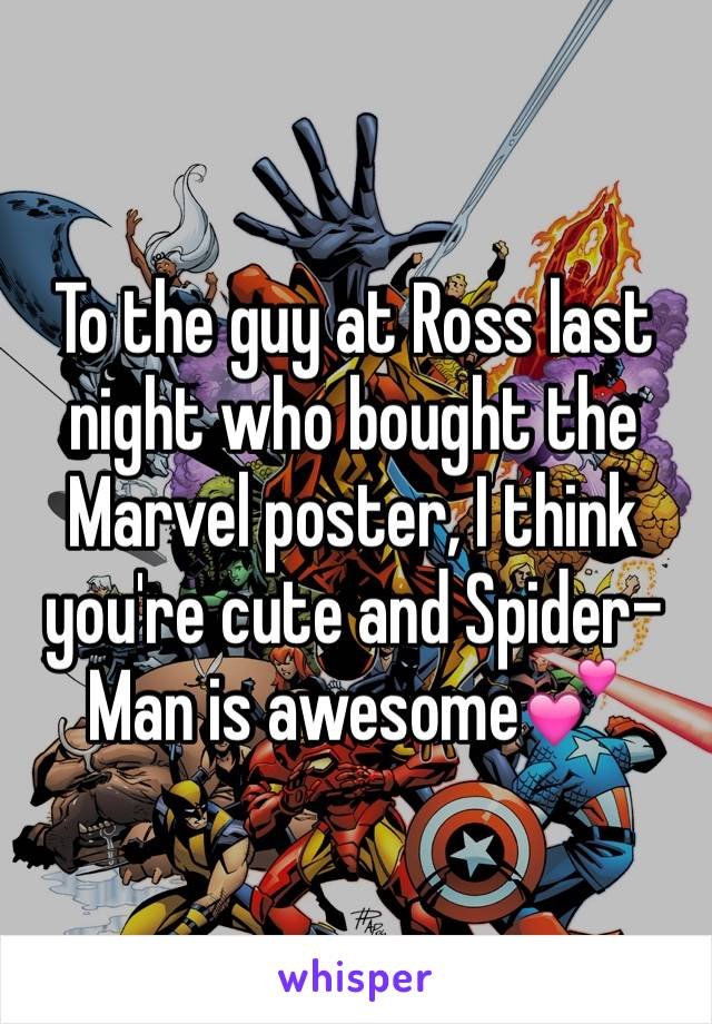 To the guy at Ross last night who bought the Marvel poster, I think you're cute and Spider-Man is awesome💕