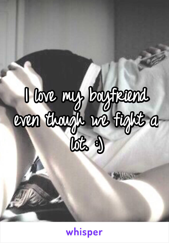 I love my boyfriend even though we fight a lot. :)
