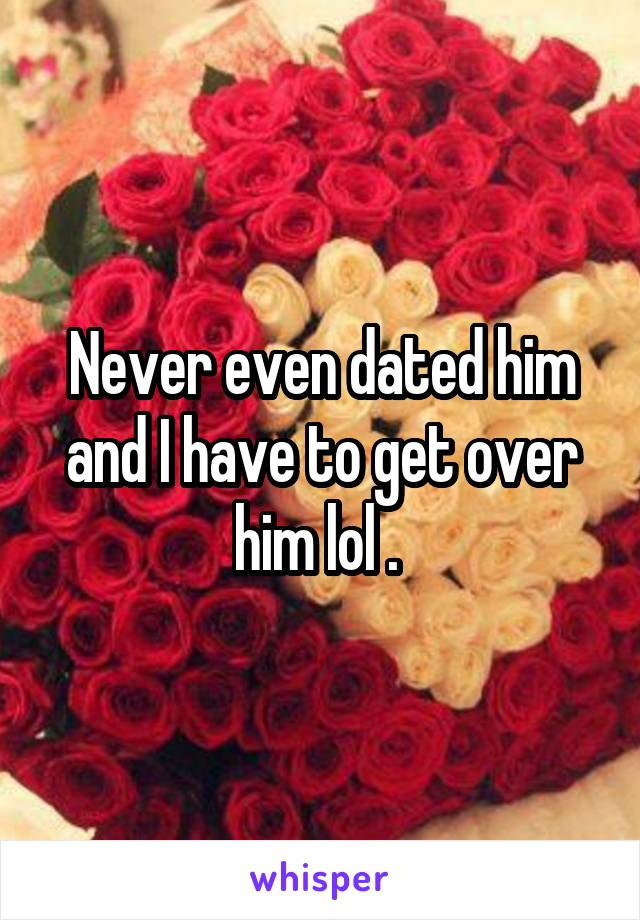 Never even dated him and I have to get over him lol .