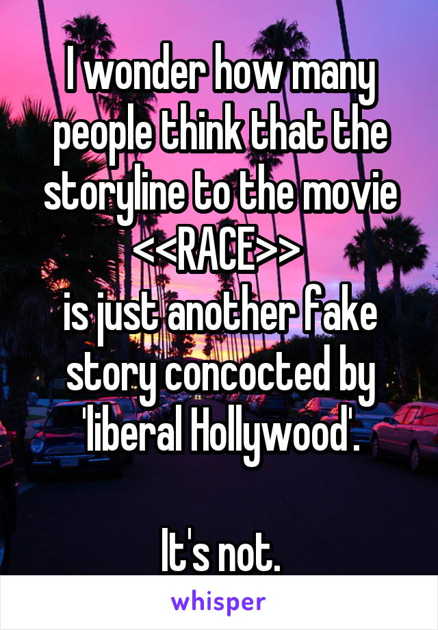 I wonder how many people think that the storyline to the movie <<RACE>>  is just another fake story concocted by 'liberal Hollywood'.  It's not.