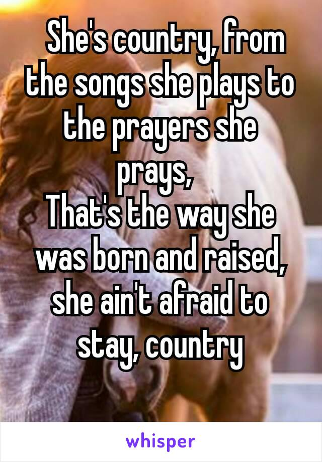 She's country, from the songs she plays to the prayers she prays,  That's the way she was born and raised, she ain't afraid to stay, country
