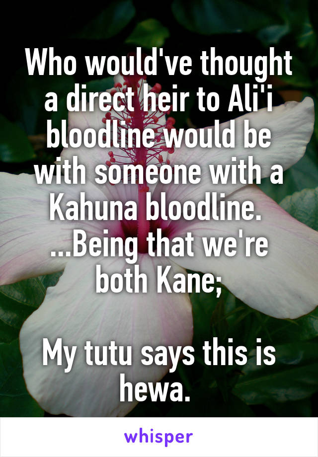 Who would've thought a direct heir to Ali'i bloodline would be with someone with a Kahuna bloodline.  ...Being that we're both Kane;  My tutu says this is hewa.