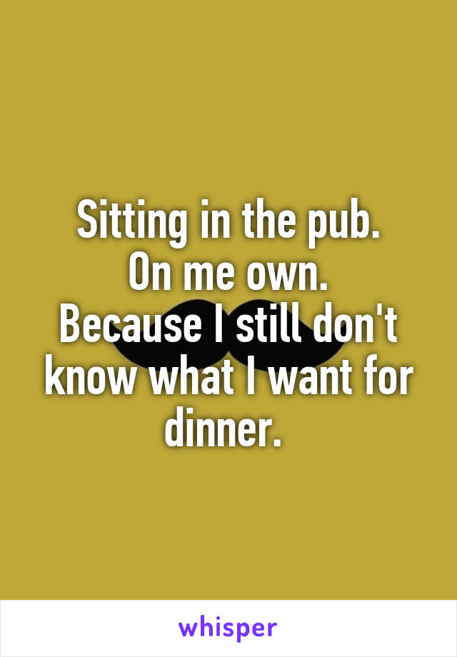 Sitting in the pub. On me own. Because I still don't know what I want for dinner.