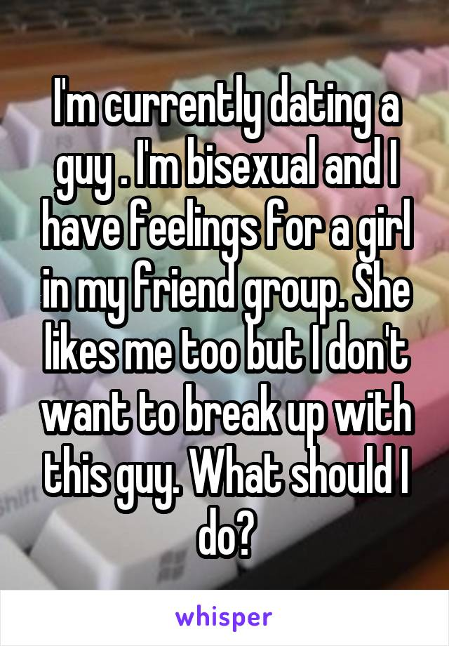 I'm currently dating a guy . I'm bisexual and I have feelings for a girl in my friend group. She likes me too but I don't want to break up with this guy. What should I do?