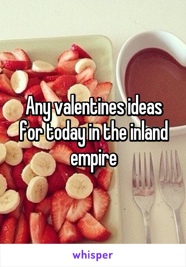 Any valentines ideas for today in the inland empire