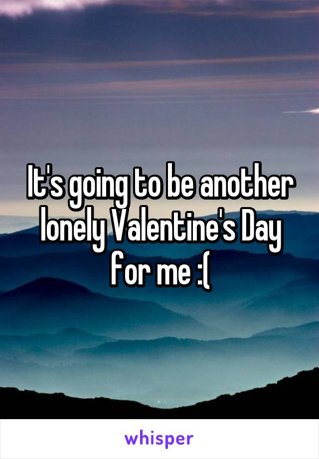 It's going to be another lonely Valentine's Day for me :(