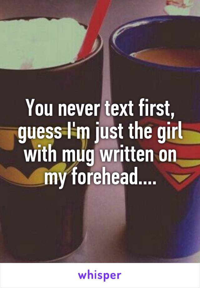 You never text first, guess I'm just the girl with mug written on my forehead....