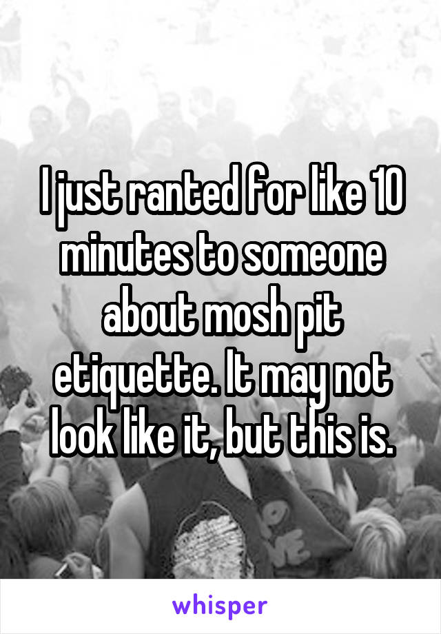 I just ranted for like 10 minutes to someone about mosh pit etiquette. It may not look like it, but this is.