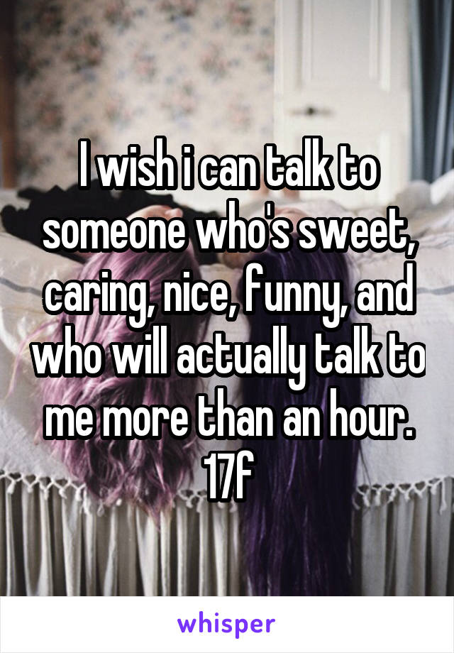 I wish i can talk to someone who's sweet, caring, nice, funny, and who will actually talk to me more than an hour. 17f