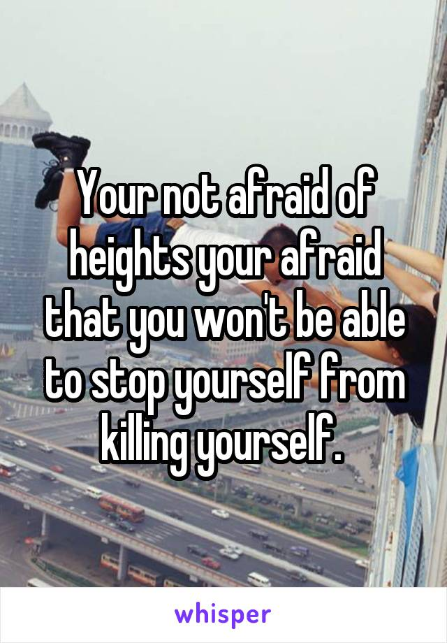 Your not afraid of heights your afraid that you won't be able to stop yourself from killing yourself.