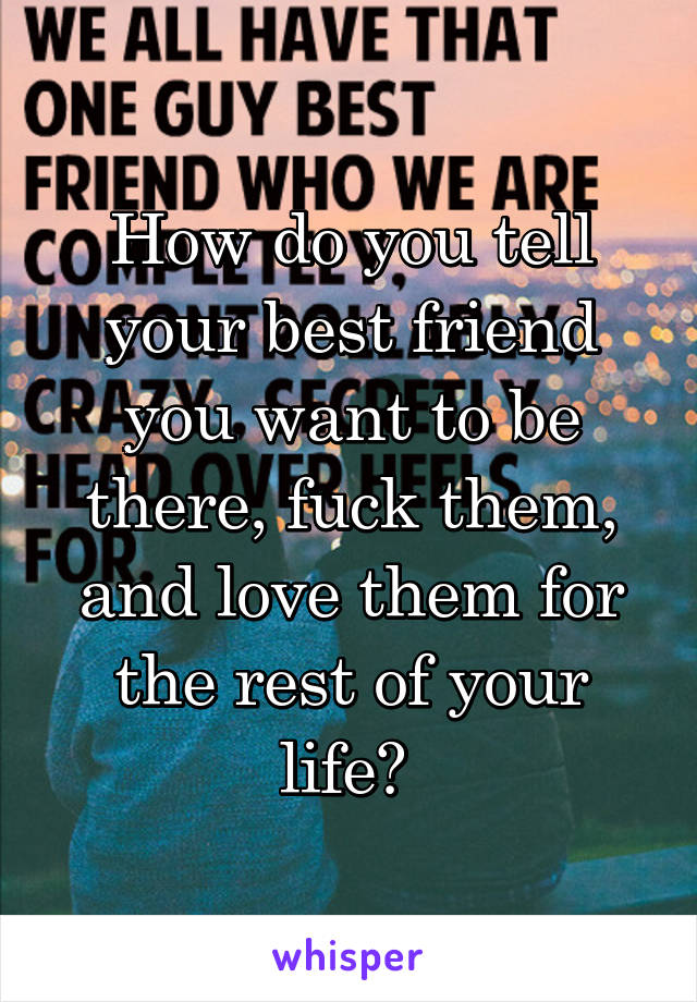 How do you tell your best friend you want to be there, fuck them, and love them for the rest of your life?