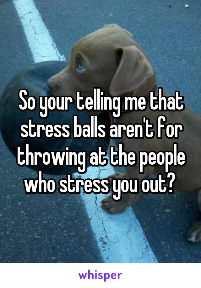 So your telling me that stress balls aren't for throwing at the people who stress you out?