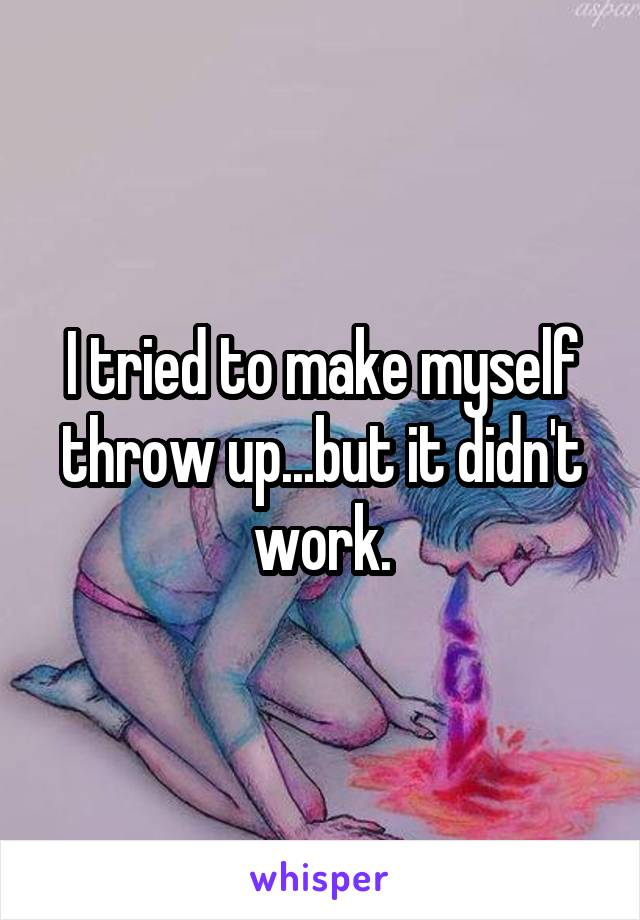 I tried to make myself throw up...but it didn't work.