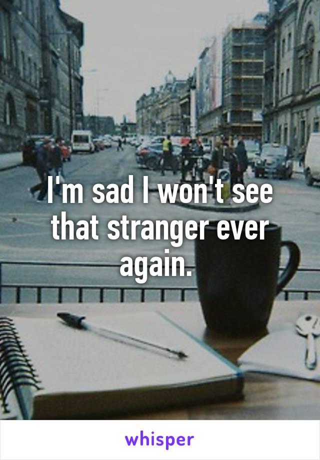 I'm sad I won't see that stranger ever again.