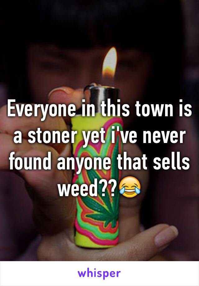 Everyone in this town is a stoner yet i've never found anyone that sells weed??😂
