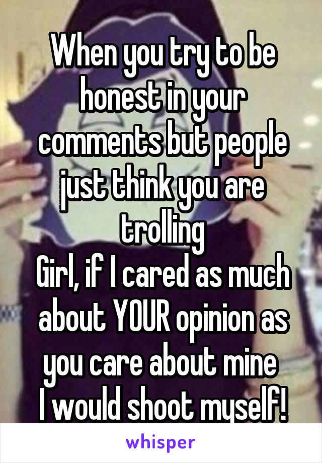 When you try to be honest in your comments but people just think you are trolling Girl, if I cared as much about YOUR opinion as you care about mine  I would shoot myself!