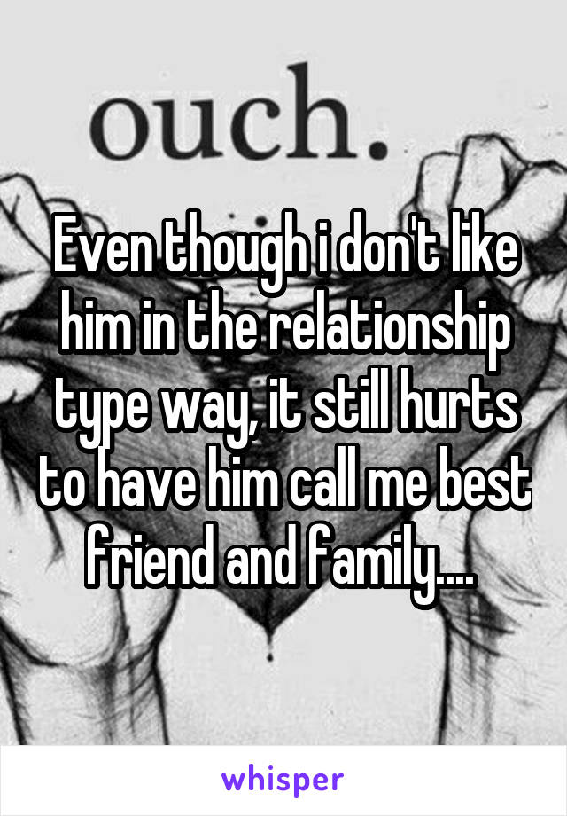 Even though i don't like him in the relationship type way, it still hurts to have him call me best friend and family....