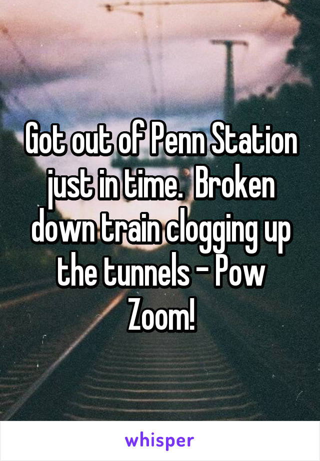 Got out of Penn Station just in time.  Broken down train clogging up the tunnels - Pow Zoom!