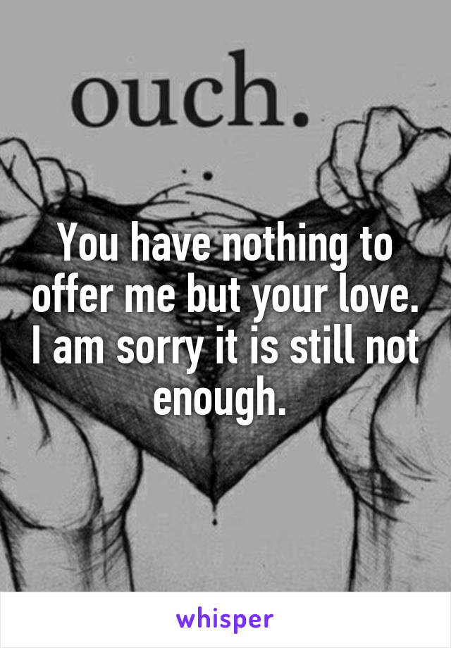 You have nothing to offer me but your love. I am sorry it is still not enough.